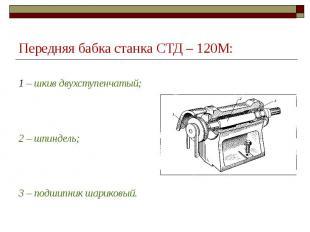 Передняя бабка станка СТД – 120М: 1 – шкив двухступенчатый; 2 – шпиндель; 3 – по