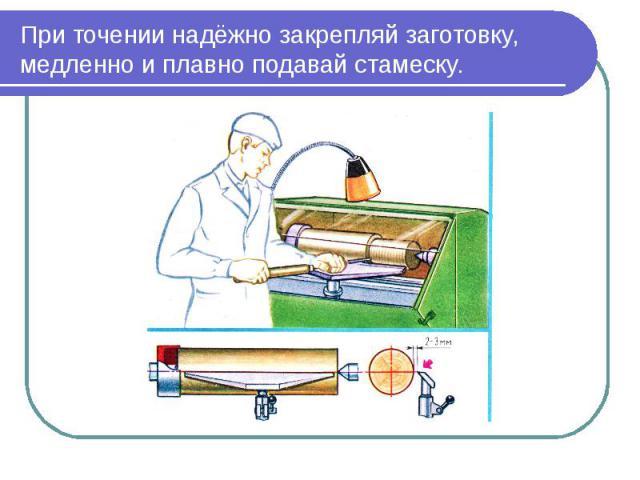 При точении надёжно закрепляй заготовку, медленно и плавно подавай стамеску.