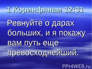 1 Коринфянам 12:31 Ревнуйте о дарах больших, и я покажу вам путь еще превосходне