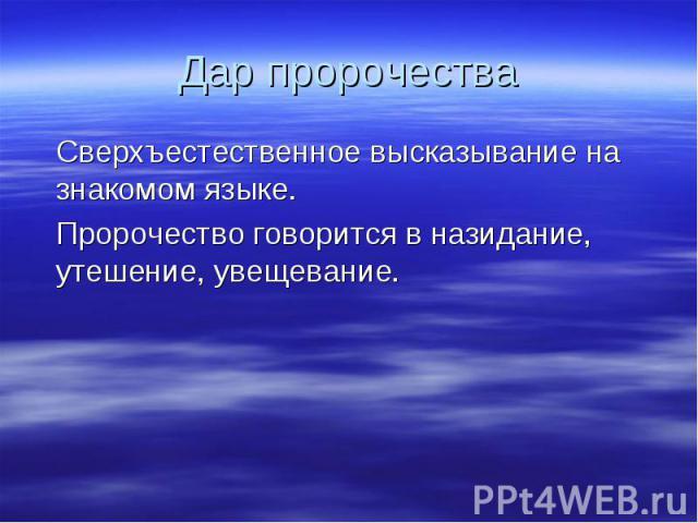 Дар пророчества Сверхъестественное высказывание на знакомом языке. Пророчество говорится в назидание, утешение, увещевание.