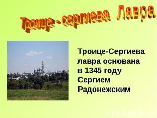 Троице - сергиева Лавра Троице-Сергиева лавра основана в 1345 году Сергием Радон