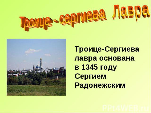 Троице - сергиева Лавра Троице-Сергиева лавра основана в 1345 году Сергием Радонежским