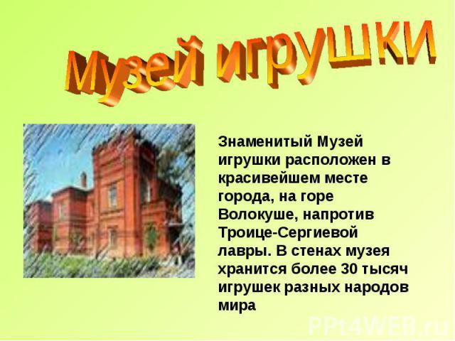 Музей игрушки Знаменитый Музей игрушки расположен в красивейшем месте города, на горе Волокуше, напротив Троице-Сергиевой лавры. В стенах музея хранится более 30 тысяч игрушек разных народов мира