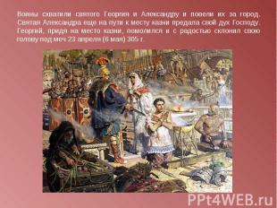 Воины схватили святого Георгия и Александру и повели их за город. Святая Алексан