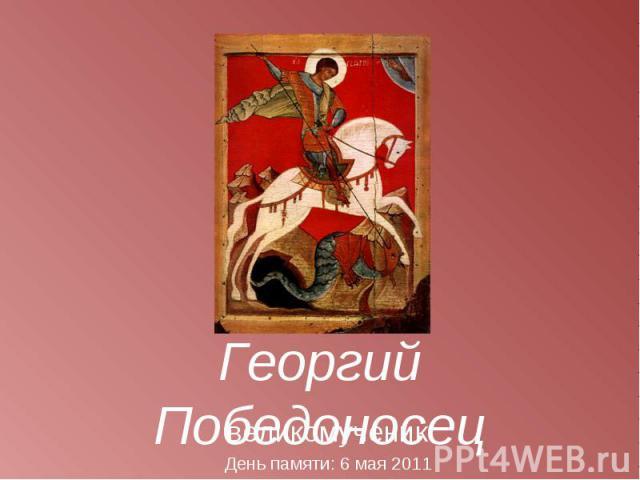 Георгий Победоносец великомученик День памяти: 6 мая 2011