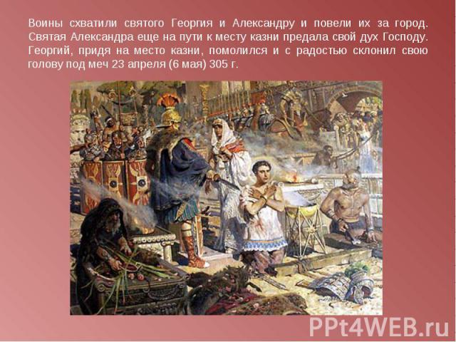 Воины схватили святого Георгия и Александру и повели их за город. Святая Александра еще на пути к месту казни предала свой дух Господу. Георгий, придя на место казни, помолился и с радостью склонил свою голову под меч23 апреля (6 мая) 305 г.