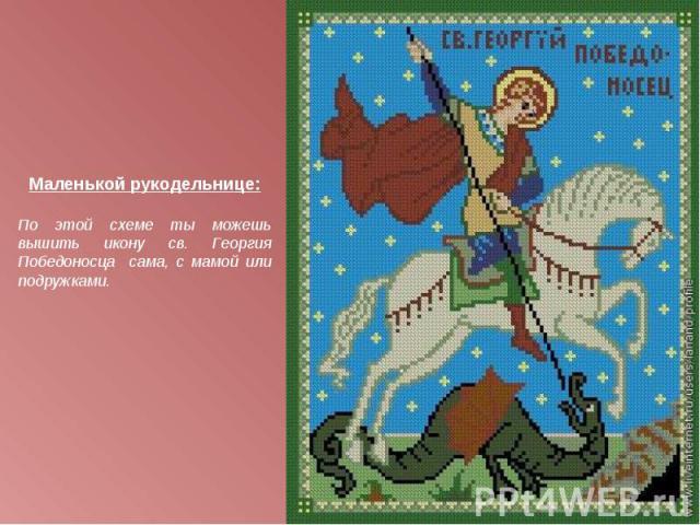 Маленькой рукодельнице:По этой схеме ты можешь вышить икону св. Георгия Победоносца сама, с мамой или подружками.