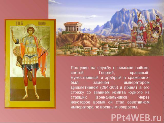 Поступив на службу в римское войско, святой Георгий, красивый, мужественный и храбрый в сражениях, был замечен императором Диоклетианом (284-305) и принят в его стражу со званием комита -одного из старших военачальников. Через некоторое время он ста…
