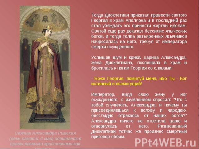 Тогда Диоклетиан приказал привести святого Георгия в храм Аполлона и в последний раз стал убеждать его принести жертвы идолам. Святой еще раз доказал бессилие языческих богов, и тогда толпа разъяренных язычников набросилась на него, требуя от импера…