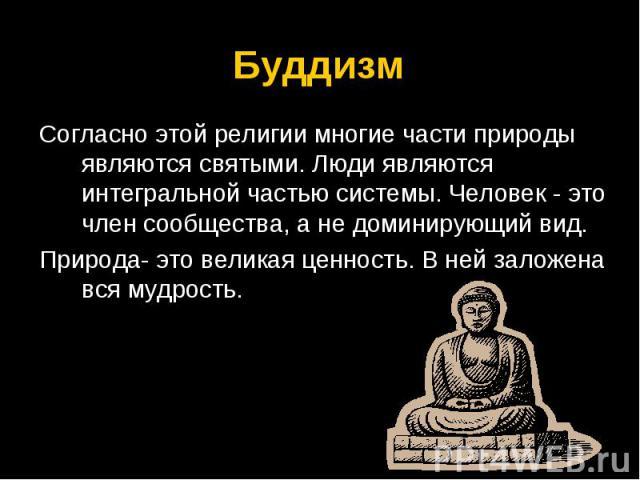 Буддизм Согласно этой религии многие части природы являются святыми. Люди являются интегральной частью системы. Человек - это член сообщества, а не доминирующий вид.Природа- это великая ценность. В ней заложена вся мудрость.