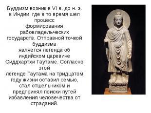 Буддизм возник в VI в. до н. э. в Индии, где в то время шел процессформирования