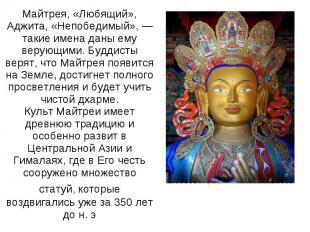 Майтрея, «Любящий», Аджита, «Непобедимый», — такие имена даны ему верующими. Буд