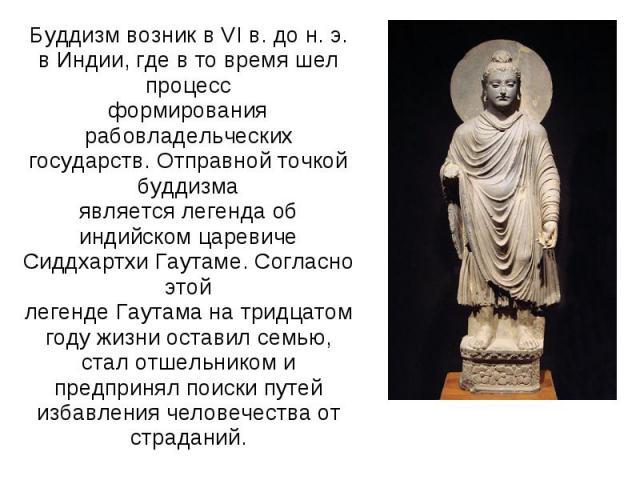 Буддизм возник в VI в. до н. э. в Индии, где в то время шел процессформирования рабовладельческих государств. Отправной точкой буддизмаявляется легенда об индийском царевиче Сиддхартхи Гаутаме. Согласно этойлегенде Гаутама на тридцатом году жизни ос…