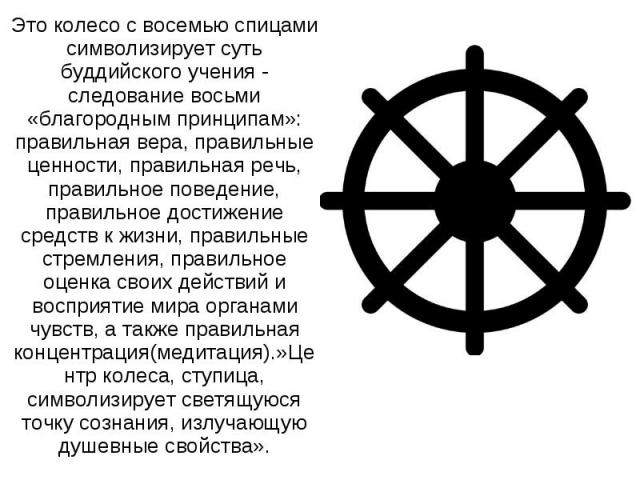 Это колесо с восемью спицами символизирует суть буддийского учения - следование восьми «благородным принципам»: правильная вера, правильные ценности, правильная речь, правильное поведение, правильное достижение средств к жизни, правильные стремления…