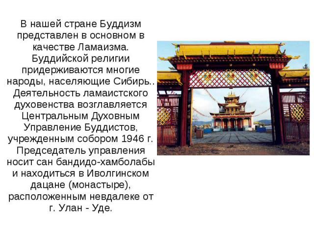 В нашей стране Буддизм представлен в основном в качестве Ламаизма.Буддийской религии придерживаются многие народы, населяющие Сибирь..Деятельность ламаистского духовенства возглавляется Центральным ДуховнымУправление Буддистов, учрежденным собором 1…