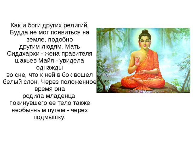 Как и боги других религий, Будда не мог появиться на земле, подобнодругим людям. Мать Сиддхархи - жена правителя шакьев Майя - увидела однаждыво сне, что к ней в бок вошел белый слон. Через положенное время онародила младенца, покинувшего ее тело та…