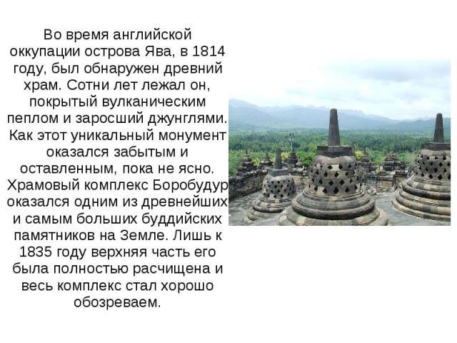 Во время английской оккупации острова Ява, в 1814 году, был обнаружен древний храм. Сотни лет лежал он, покрытый вулканическим пеплом и заросший джунглями. Как этот уникальный монумент оказался забытым и оставленным, пока не ясно. Храмовый комплекс …