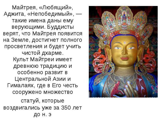 Майтрея, «Любящий», Аджита, «Непобедимый», — такие имена даны ему верующими. Буддисты верят, что Майтрея появится на Земле, достигнет полного просветления и будет учить чистой дхарме.Культ Майтреи имеет древнюю традицию и особенно развит в Центральн…