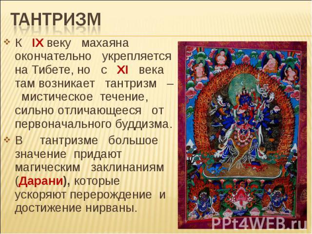 Тантризм К IX веку махаяна окончательно укрепляется на Тибете, но с XI века там возникает тантризм – мистическое течение, сильно отличающееся от первоначального буддизма. В тантризме большое значение придают магическим заклинаниям (Дарани), которые …