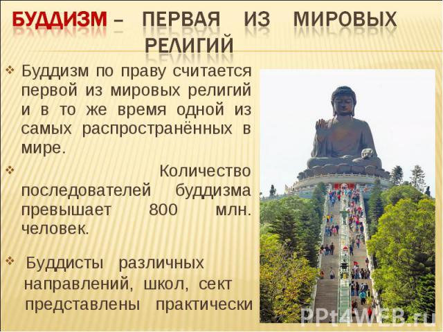 Буддизм – первая из мировых религий Буддизм по праву считается первой из мировых религий и в то же время одной из самых распространённых в мире. Количество последователей буддизма превышает 800 млн. человек. Буддисты различных направлений, школ, сек…