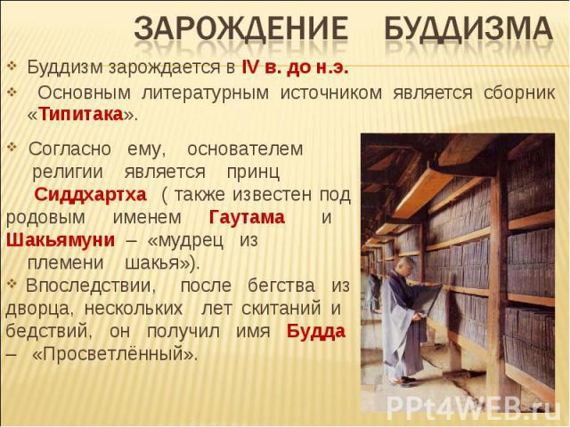 Зарождение буддизма Буддизм зарождается в IV в. до н.э. Основным литературным источником является сборник «Типитака». Согласно ему, основателем религии является принц Сиддхартха ( также известен под родовым именем Гаутама и Шакьямуни – «мудрец из пл…