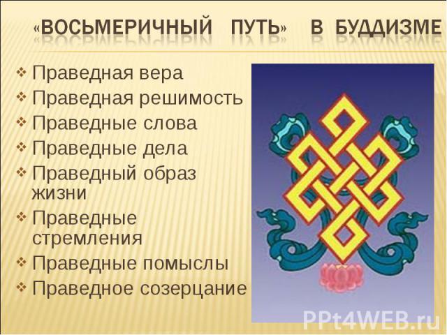 «восьмеричный путь» в буддизме Праведная вераПраведная решимостьПраведные словаПраведные делаПраведный образ жизниПраведные стремленияПраведные помыслыПраведное созерцание