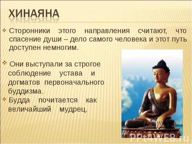 хинаяна Сторонники этого направления считают, что спасение души – дело самого человека и этот путь доступен немногим. Они выступали за строгое соблюдение устава и догматов первоначального буддизма. Будда почитается как величайший мудрец.