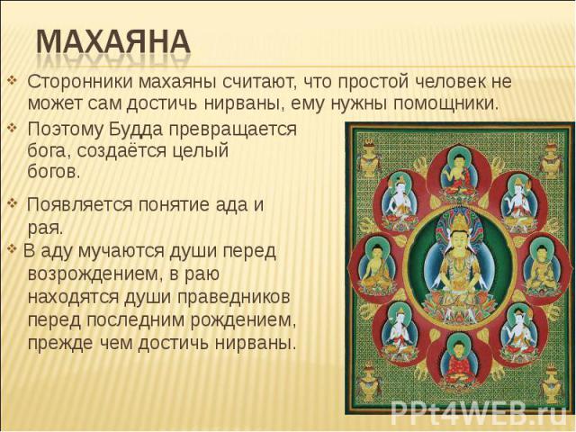 махаяна Сторонники махаяны считают, что простой человек не может сам достичь нирваны, ему нужны помощники. Поэтому Будда превращается в бога, создаётся целый пантеон богов. Появляется понятие ада и рая. В аду мучаются души перед возрождением, в раю …