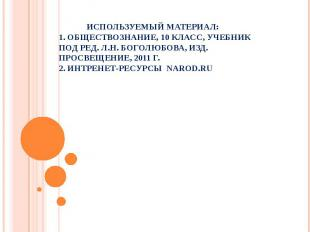 Используемый материал: 1. Обществознание, 10 класс, учебник под ред. Л.Н. Боголю
