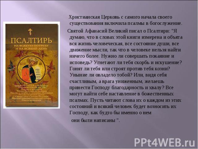Христианская Церковь с самого начала своего существования включила псалмы в богослужение. Святой Афанасий Великий писал о Псалтири: