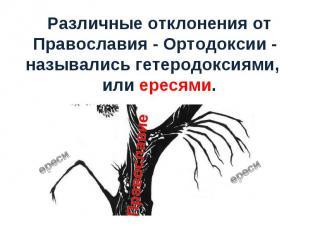 Различные отклонения от Православия - Ортодоксии - назывались гетеродоксиями, ил
