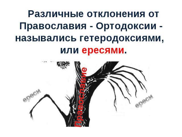 Различные отклонения от Православия - Ортодоксии - назывались гетеродоксиями, или ересями.
