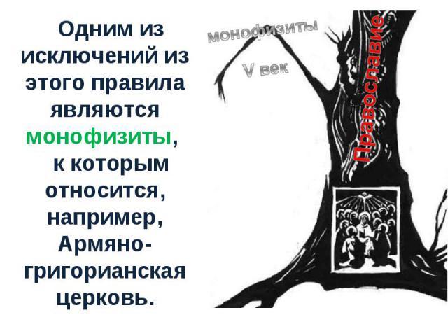 Одним из исключений из этого правила являются монофизиты, к которым относится, например, Армяно-григорианская церковь.