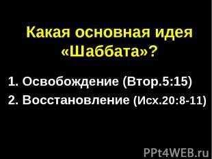 Какая основная идея «Шаббата»? 1. Освобождение (Втор.5:15)2. Восстановление (Исх