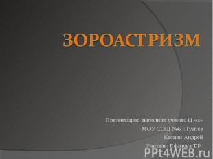 Зороастризм Презентацию выполнил ученик 11 «а»МОУ СОШ №6 г.ТуапсеКесиян АндрейУч