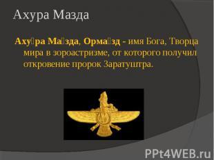Ахура Мазда Ахура Мазда, Ормазд - имя Бога, Творца мира в зороастризме, от котор