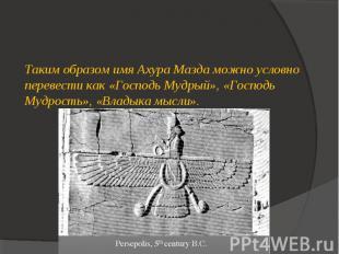 Таким образом имя Ахура Мазда можно условно перевести как «Господь Мудрый», «Гос