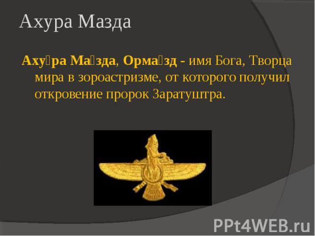 Ахура Мазда Ахура Мазда, Ормазд - имя Бога, Творца мира в зороастризме, от которого получил откровение пророк Заратуштра.