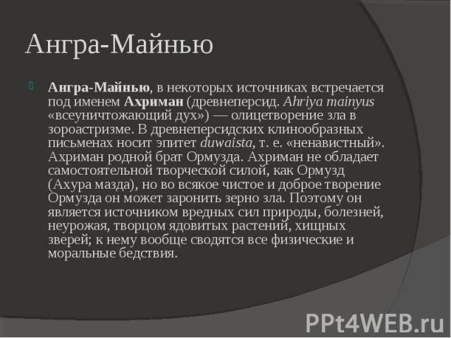 Ангра-Майнью Ангра-Майнью, в некоторых источниках встречается под именем Ахриман (древнеперсид. Ahriya mainyus «всеуничтожающий дух»)— олицетворение зла в зороастризме. В древнеперсидских клинообразных письменах носит эпитет duwaista, т. е. «ненави…