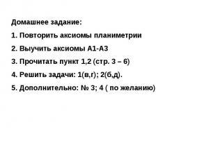 Домашнее задание:Повторить аксиомы планиметрииВыучить аксиомы А1-А3Прочитать пун