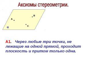 Аксиомы стереометрии. А1. Через любые три точки, не лежащие на одной прямой, про