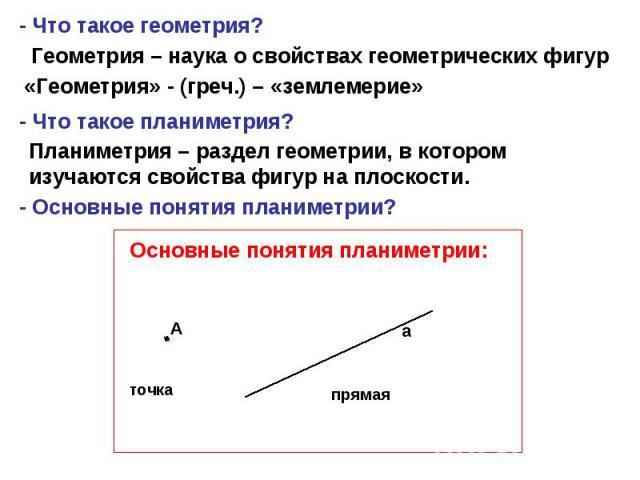 - Что такое геометрия? Геометрия – наука о свойствах геометрических фигур «Геометрия» - (греч.) – «землемерие» - Что такое планиметрия? Планиметрия – раздел геометрии, в котором изучаются свойства фигур на плоскости. - Основные понятия планиметрии? …