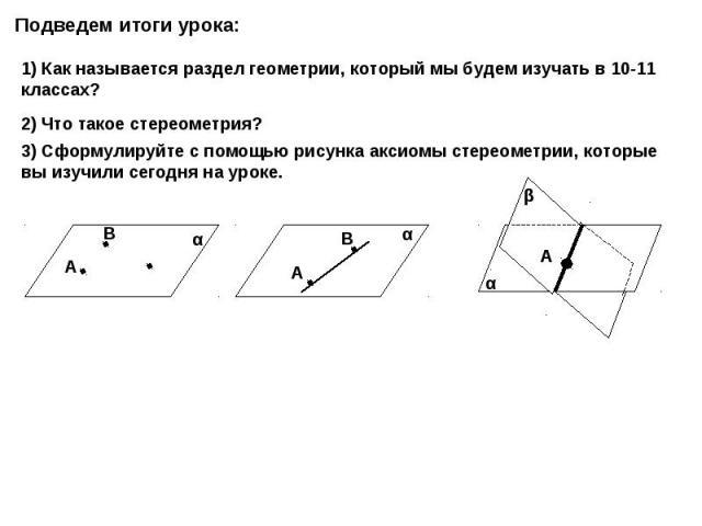 Подведем итоги урока: 1) Как называется раздел геометрии, который мы будем изучать в 10-11 классах? 2) Что такое стереометрия? 3) Сформулируйте с помощью рисунка аксиомы стереометрии, которые вы изучили сегодня на уроке.