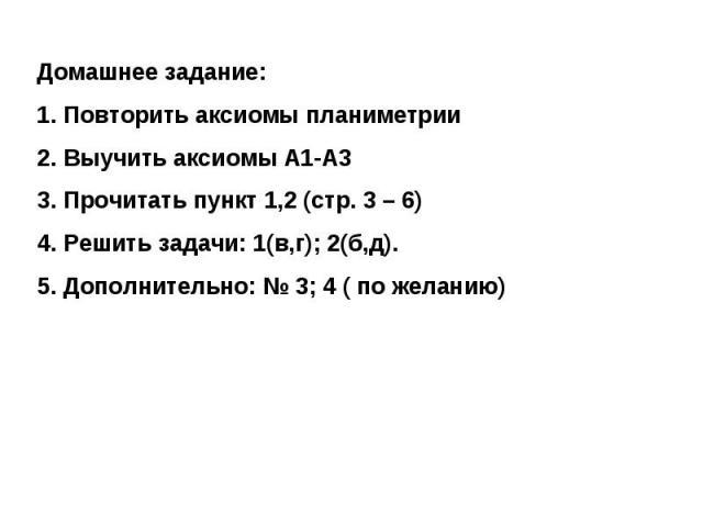 Домашнее задание:Повторить аксиомы планиметрииВыучить аксиомы А1-А3Прочитать пункт 1,2 (стр. 3 – 6)Решить задачи: 1(в,г); 2(б,д). Дополнительно: № 3; 4 ( по желанию)