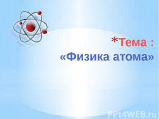 Тема :«Физика атома»