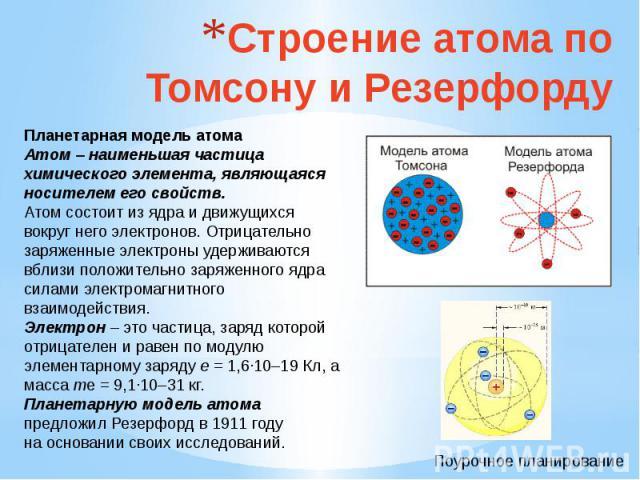 Строение атома по Томсону и Резерфорду Планетарная модель атомаАтом – наименьшая частица химического элемента, являющаяся носителем его свойств.Атом состоит из ядра и движущихся вокруг него электронов. Отрицательно заряженные электроны удерживаются …