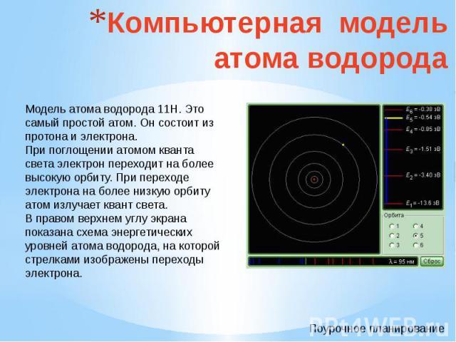 Компьютерная модель атома водорода Модель атома водорода 11Н. Это самый простой атом. Он состоит из протона и электрона. При поглощении атомом кванта света электрон переходит на более высокую орбиту. При переходе электрона на более низкую орбиту ато…