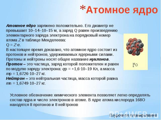 Атомное ядро Атомное ядро заряжено положительно. Его диаметр не превышает 10–14–10–15 м, а заряд Q равен произведению элементарного заряда электрона на порядковый номер атома Z в таблице Менделеева: Q = Z·e.В настоящее время доказано, что атомное яд…