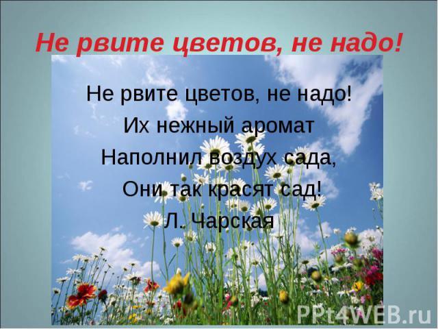 Не рвите цветов, не надо! Не рвите цветов, не надо!Их нежный ароматНаполнил воздух сада, Они так красят сад!Л. Чарская