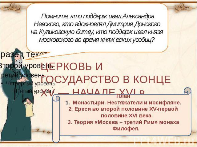 Помните, кто поддерживал Александра Невского, кто вдохновлял Дмитрия Донского на Куликовскую битву, кто поддерживал князя московского во время княжеских усобиц? ЦЕРКОВЬ И ГОСУДАРСТВО В КОНЦЕ XV — НАЧАЛЕ XVI в. ПланМонастыри. Нестяжатели и иосифляне.…